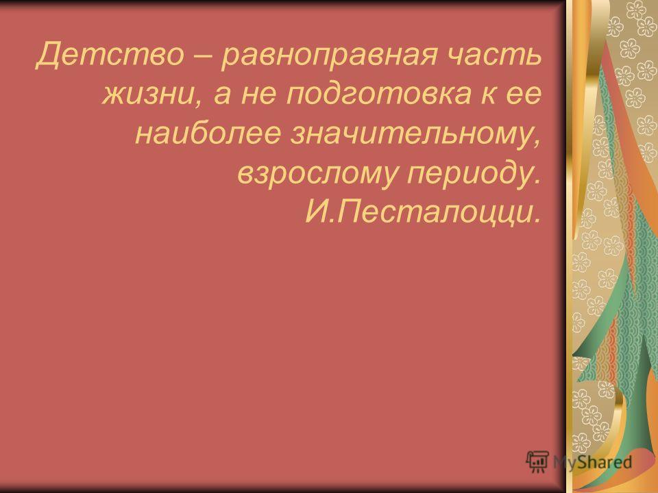 Детство – равноправная часть жизни, а не подготовка к ее наиболее значительному, взрослому периоду. И.Песталоцци.