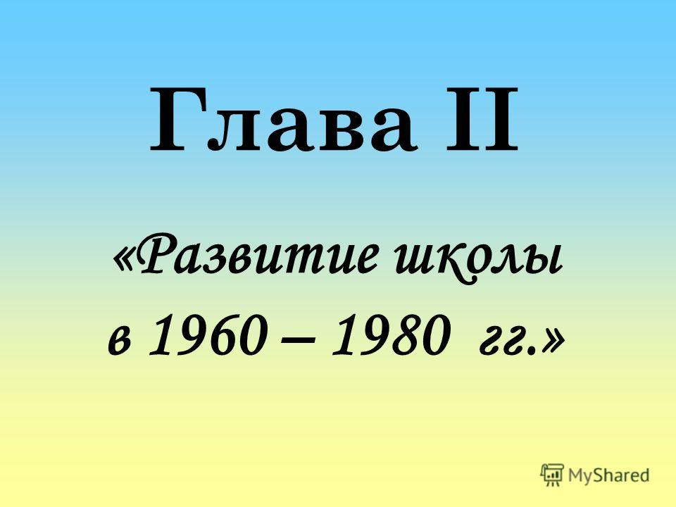 Глава II «Развитие школы в 1960 – 1980 гг.»