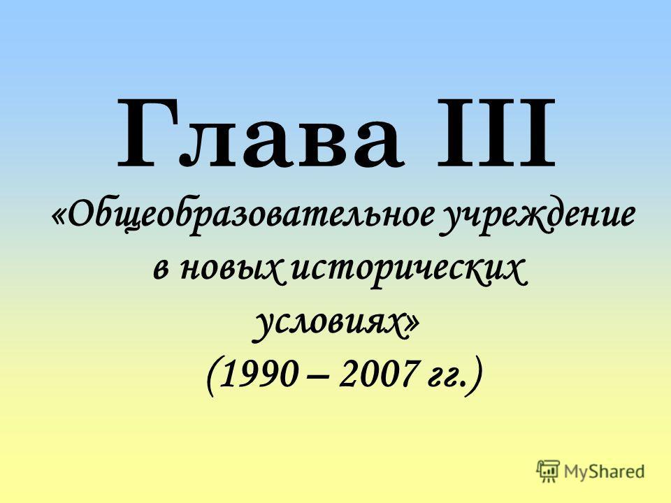 Глава III «Общеобразовательное учреждение в новых исторических условиях» (1990 – 2007 гг.)