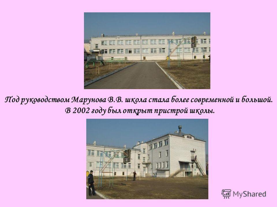 Под руководством Марунова В.В. школа стала более современной и большой. В 2002 году был открыт пристрой школы.