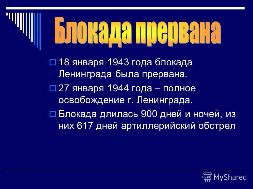 18 января 1943 года блокада Ленинграда была прервана. 27 января 1944 года – полное освобождение г. Ленинграда. Блокада длилась 900 дней и ночей, из них 617 дней артиллерийский обстрел