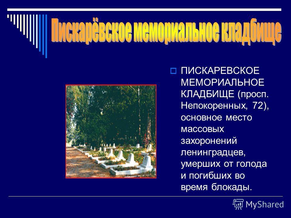 ПИСКАРЕВСКОЕ МЕМОРИАЛЬНОЕ КЛАДБИЩЕ (просп. Непокоренных, 72), основное место массовых захоронений ленинградцев, умерших от голода и погибших во время блокады.