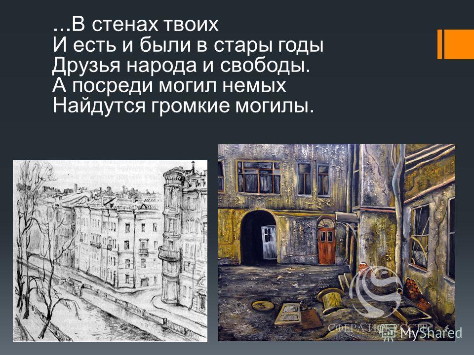 ... В стенах твоих И есть и были в стары годы Друзья народа и свободы. А посреди могил немых Найдутся громкие могилы.