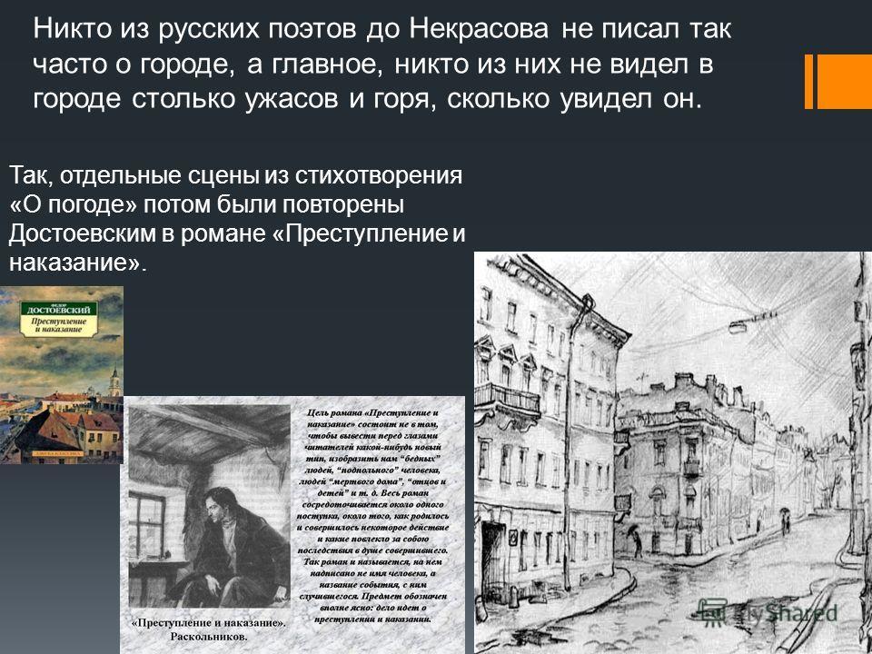 Никто из русских поэтов до Некрасова не писал так часто о городе, а главное, никто из них не видел в городе столько ужасов и горя, сколько увидел он. Так, отдельные сцены из стихотворения «О погоде» потом были повторены Достоевским в романе «Преступл