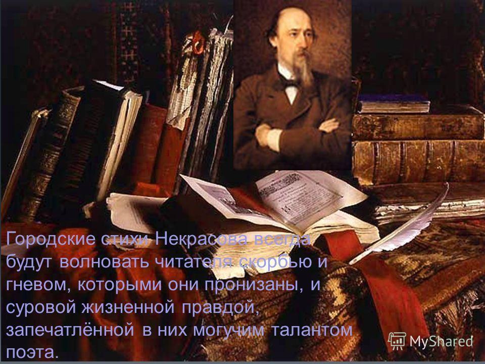 Городские стихи Некрасова всегда будут волновать читателя скорбью и гневом, которыми они пронизаны, и суровой жизненной правдой, запечатлённой в них могучим талантом поэта.