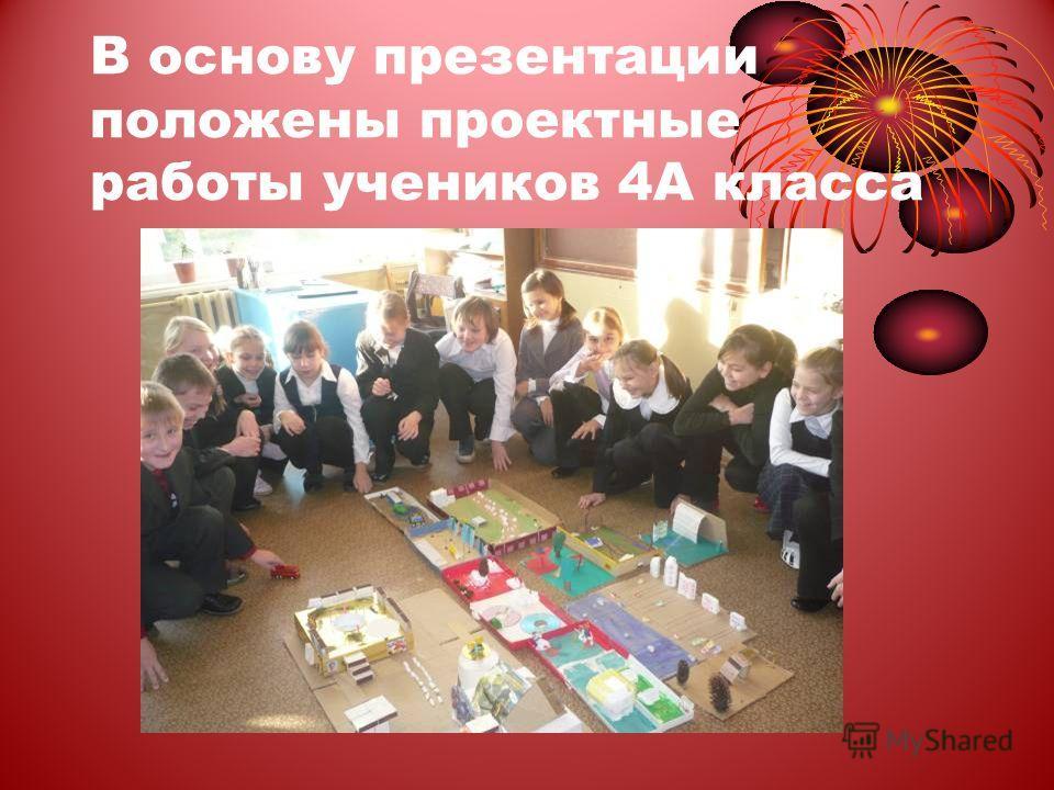В основу презентации положены проектные работы учеников 4А класса