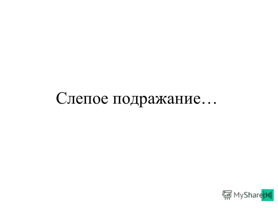 Слепое подражание…