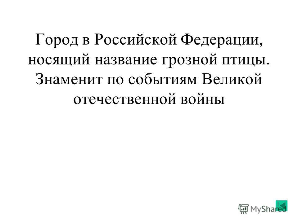 Город в Российской Федерации, носящий название грозной птицы. Знаменит по событиям Великой отечественной войны