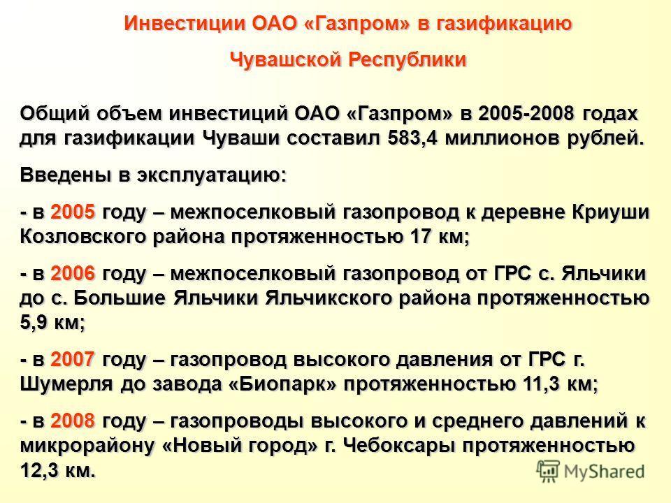 Инвестиции ОАО «Газпром» в газификацию Чувашской Республики Общий объем инвестиций ОАО «Газпром» в 2005-2008 годах для газификации Чуваши составил 583,4 миллионов рублей. Введены в эксплуатацию: - в 2005 году – межпоселковый газопровод к деревне Криу