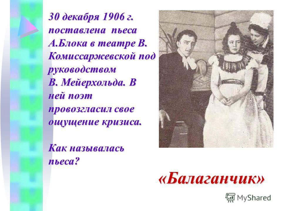 30 декабря 1906 г. поставлена пьеса А.Блока в театре В. Комиссаржевской под руководством В. Мейерхольда. В ней поэт провозгласил свое ощущение кризиса. Как называлась пьеса? «Балаганчик»