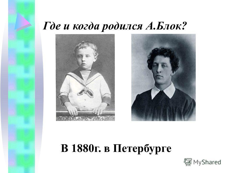 Где и когда родился А.Блок? В 1880г. в Петербурге