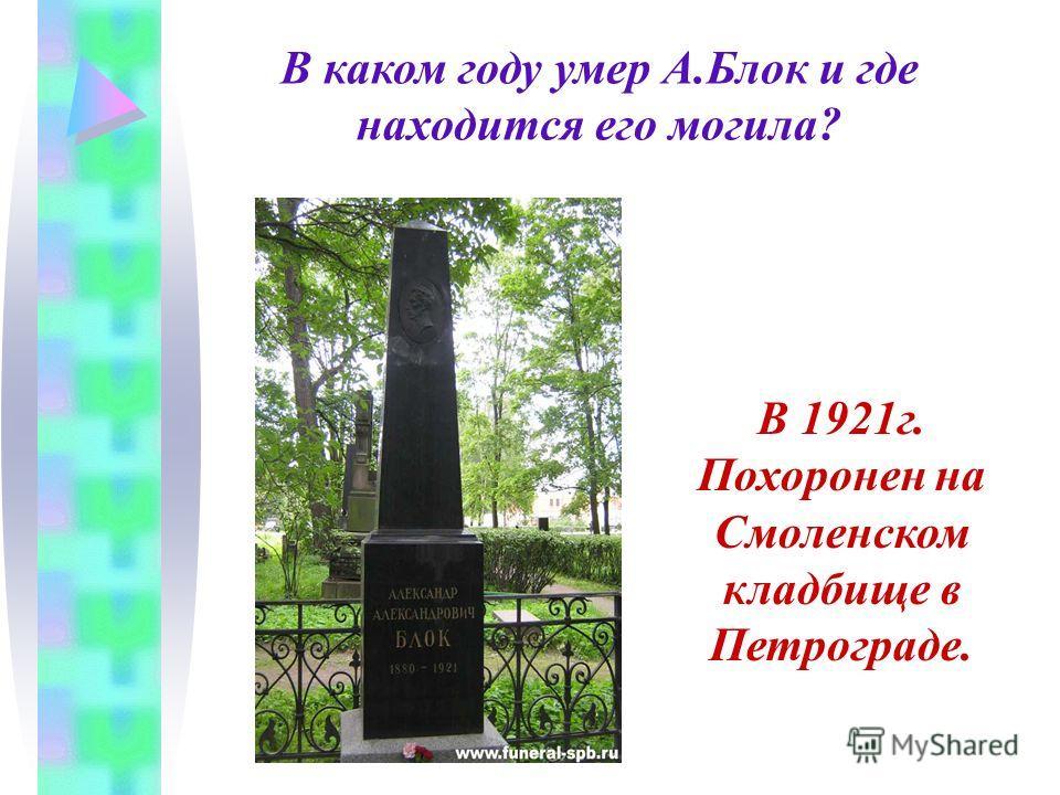 В каком году умер А.Блок и где находится его могила? В 1921г. Похоронен на Смоленском кладбище в Петрограде.