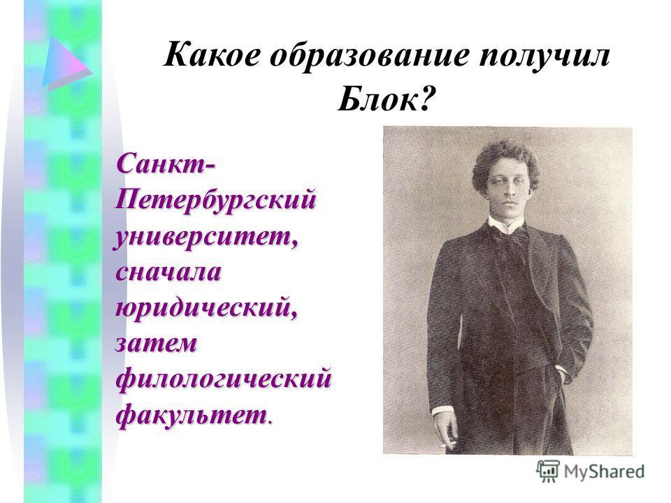 Какое образование получил Блок? Санкт- Петербургский университет, сначала юридический, затем филологический факультет.