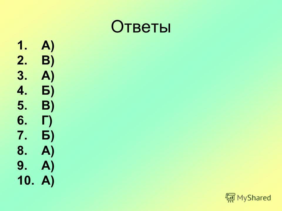 Ответы 1. А) 2. В) 3. А) 4. Б) 5. В) 6. Г) 7. Б) 8. А) 9. А) 10. А)