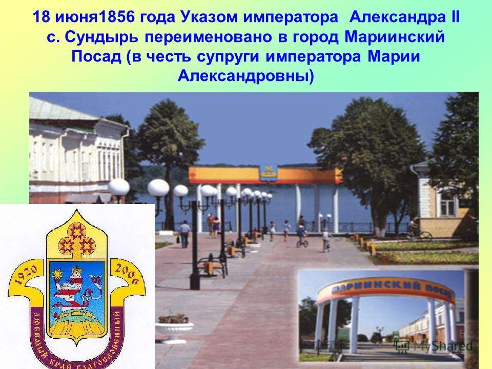 18 июня1856 года Указом императора Александра II с. Сундырь переименовано в город Мариинский Посад (в честь супруги императора Марии Александровны)
