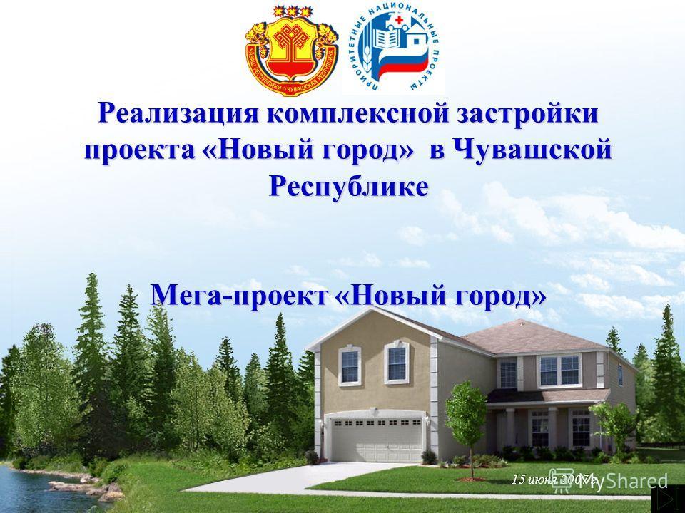 Реализация комплексной застройки проекта «Новый город» в Чувашской Республике Мега-проект «Новый город» 15 июня 2007 г.