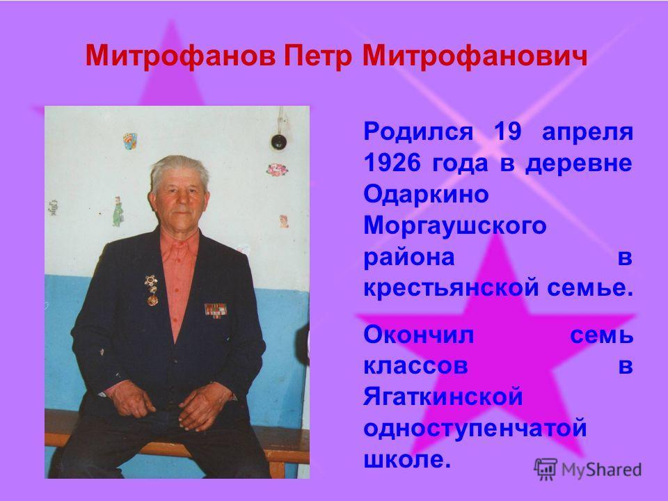 Митрофанов Петр Митрофанович Родился 19 апреля 1926 года в деревне Одаркино Моргаушского района в крестьянской семье. Окончил семь классов в Ягаткинской одноступенчатой школе.