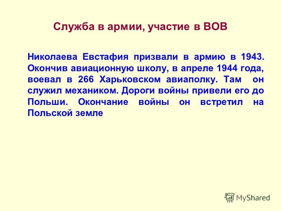 Служба в армии, участие в ВОВ Николаева Евстафия призвали в армию в 1943. Окончив авиационную школу, в апреле 1944 года, воевал в 266 Харьковском авиаполку. Там он служил механиком. Дороги войны привели его до Польши. Окончание войны он встретил на П
