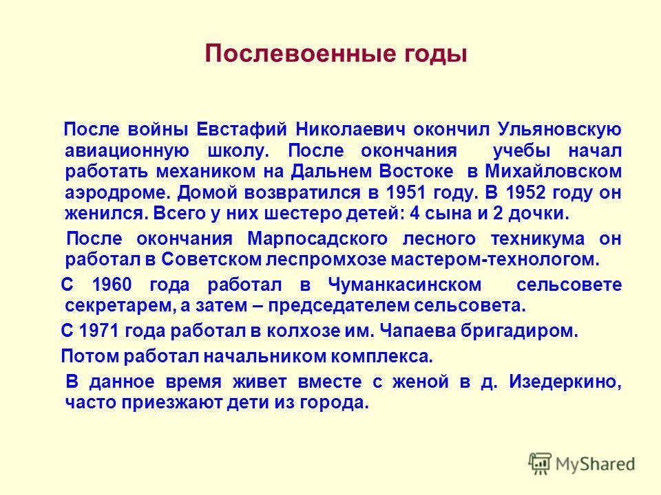 Послевоенные годы После войны Евстафий Николаевич окончил Ульяновскую авиационную школу. После окончания учебы начал работать механиком на Дальнем Востоке в Михайловском аэродроме. Домой возвратился в 1951 году. В 1952 году он женился. Всего у них ше
