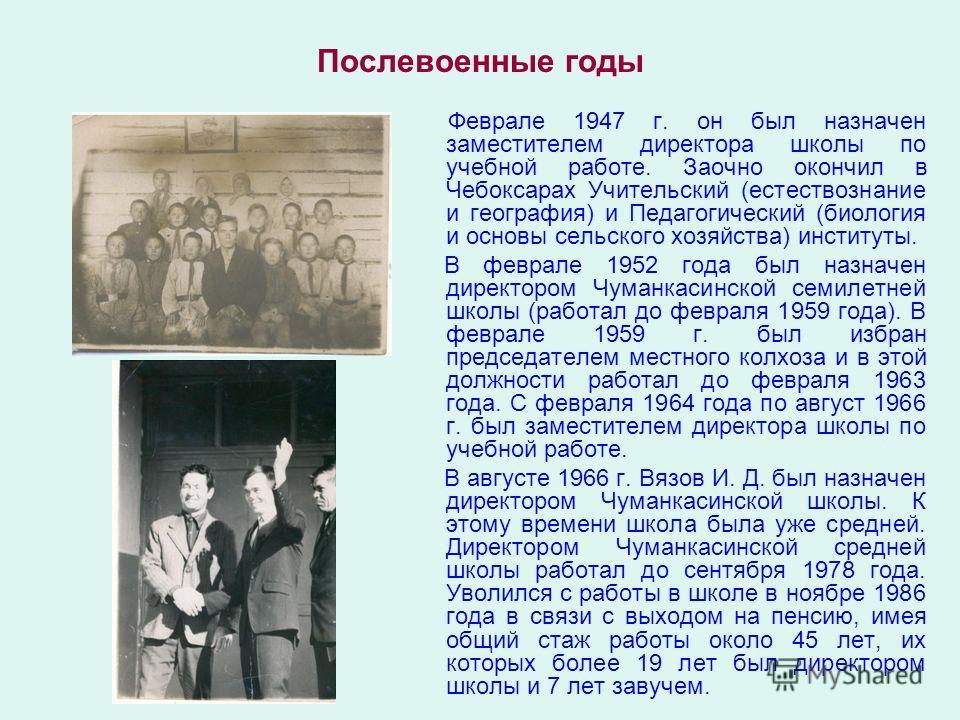 Послевоенные годы Феврале 1947 г. он был назначен заместителем директора школы по учебной работе. Заочно окончил в Чебоксарах Учительский (естествознание и география) и Педагогический (биология и основы сельского хозяйства) институты. В феврале 1952