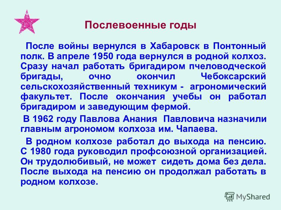 Послевоенные годы После войны вернулся в Хабаровск в Понтонный полк. В апреле 1950 года вернулся в родной колхоз. Сразу начал работать бригадиром пчеловодческой бригады, очно окончил Чебоксарский сельскохозяйственный техникум - агрономический факульт