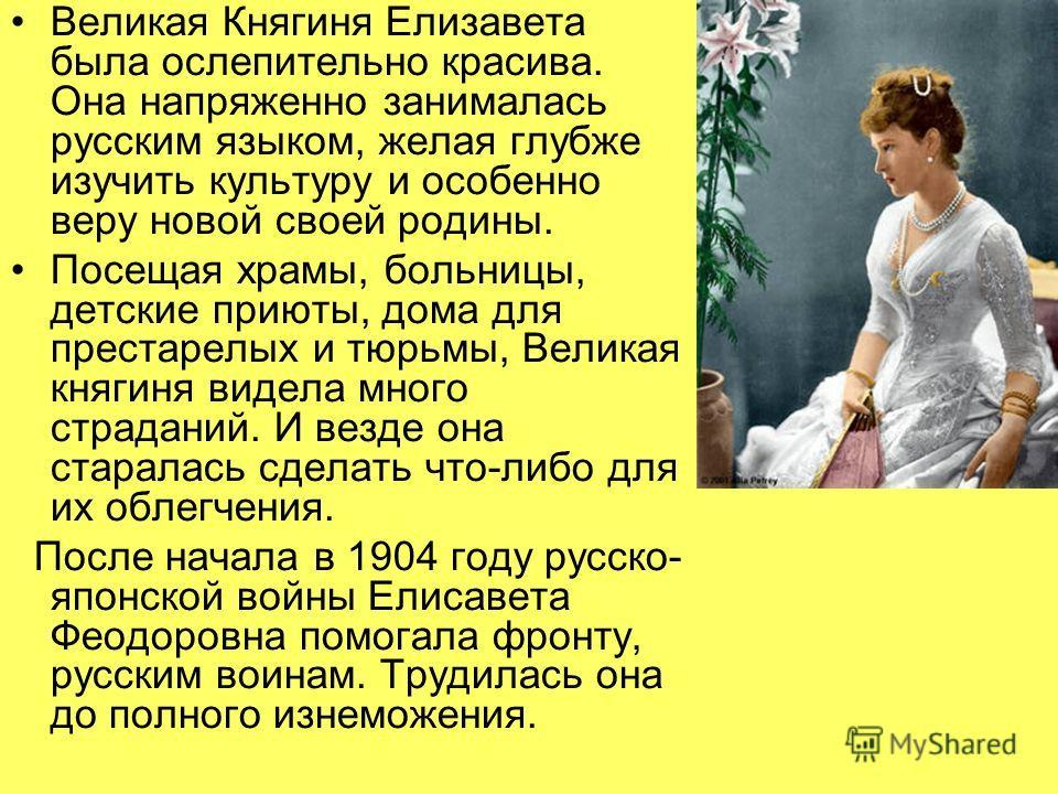 Великая Княгиня Елизавета была ослепительно красива. Она напряженно занималась русским языком, желая глубже изучить культуру и особенно веру новой своей родины. Посещая храмы, больницы, детские приюты, дома для престарелых и тюрьмы, Великая княгиня в