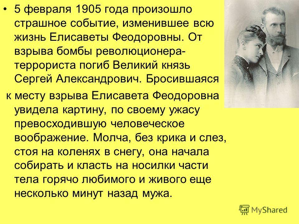 5 февраля 1905 года произошло страшное событие, изменившее всю жизнь Елисаветы Феодоровны. От взрыва бомбы революционера- террориста погиб Великий князь Сергей Александрович. Бросившаяся к месту взрыва Елисавета Феодоровна увидела картину, по своему