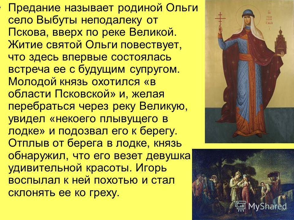 Предание называет родиной Ольги село Выбуты неподалеку от Пскова, вверх по реке Великой. Житие святой Ольги повествует, что здесь впервые состоялась встреча ее с будущим супругом. Молодой князь охотился «в области Псковской» и, желая перебраться чере