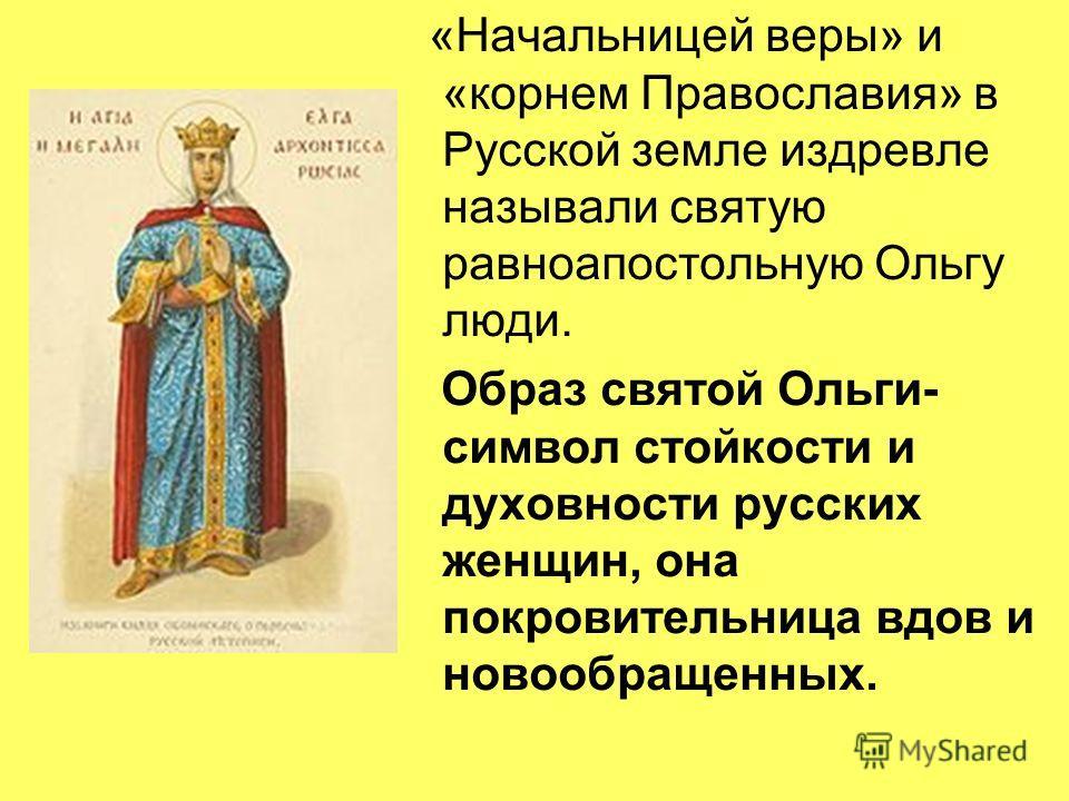 «Начальницей веры» и «корнем Православия» в Русской земле издревле называли святую равноапостольную Ольгу люди. Образ святой Ольги- символ стойкости и духовности русских женщин, она покровительница вдов и новообращенных.