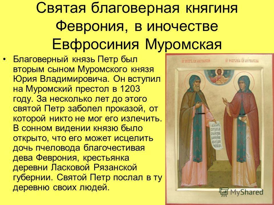 Святая благоверная княгиня Феврония, в иночестве Евфросиния Муромская Благоверный князь Петр был вторым сыном Муромского князя Юрия Владимировича. Он вступил на Муромский престол в 1203 году. За несколько лет до этого святой Петр заболел проказой, от