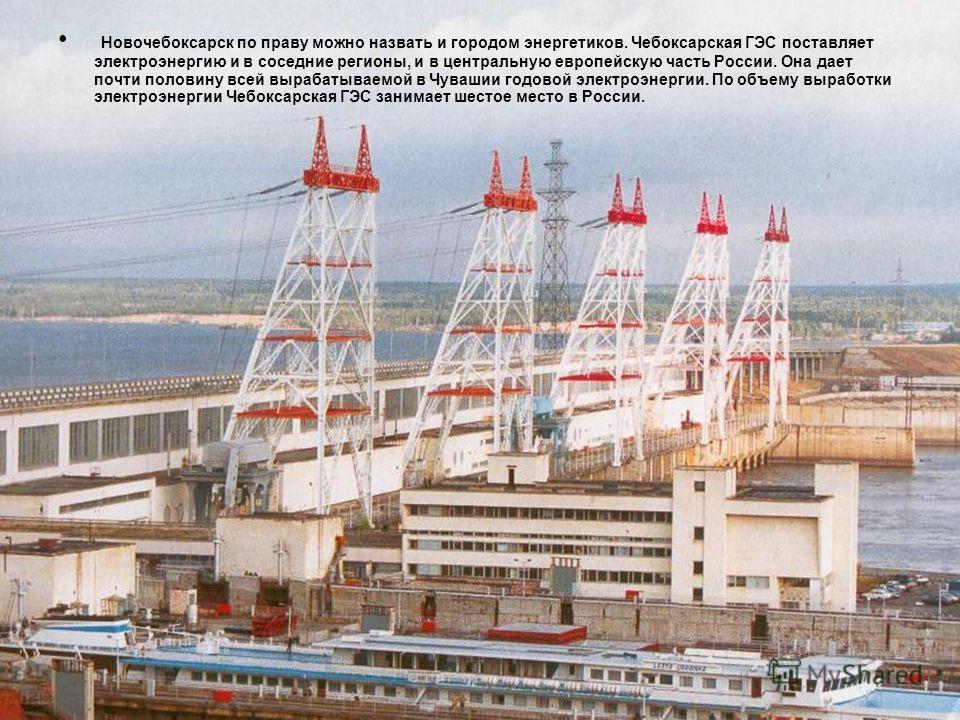 Новочебоксарск по праву можно назвать и городом энергетиков. Чебоксарская ГЭС поставляет электроэнергию и в соседние регионы, и в центральную европейскую часть России. Она дает почти половину всей вырабатываемой в Чувашии годовой электроэнергии. По о
