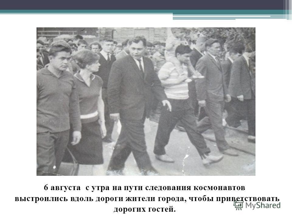 6 августа с утра на пути следования космонавтов выстроились вдоль дороги жители города, чтобы приветствовать дорогих гостей.