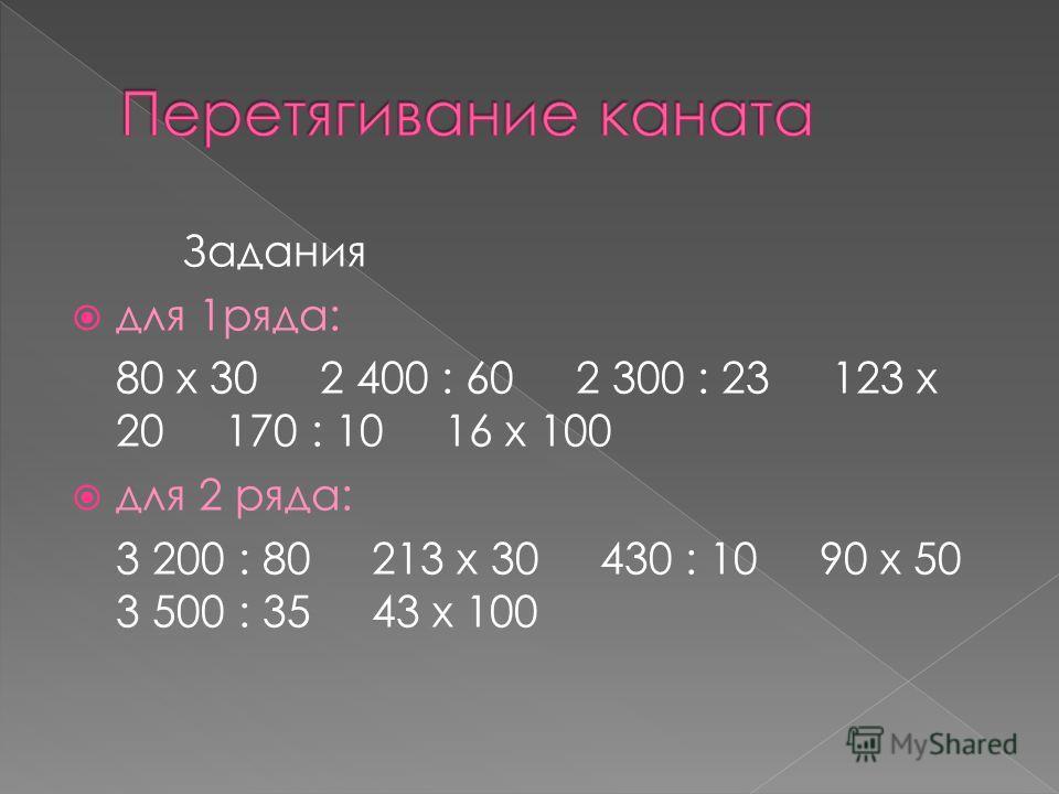 Задания для 1ряда: 80 х 30 2 400 : 60 2 300 : 23 123 х 20 170 : 10 16 х 100 для 2 ряда: 3 200 : 80 213 х 30 430 : 10 90 х 50 3 500 : 35 43 х 100