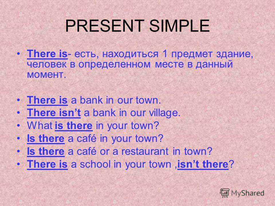 PRESENT SIMPLE There is- есть, находиться 1 предмет здание, человек в определенном месте в данный момент. There is a bank in our town. There isnt a bank in our village. What is there in your town? Is there a café in your town? Is there a café or a re