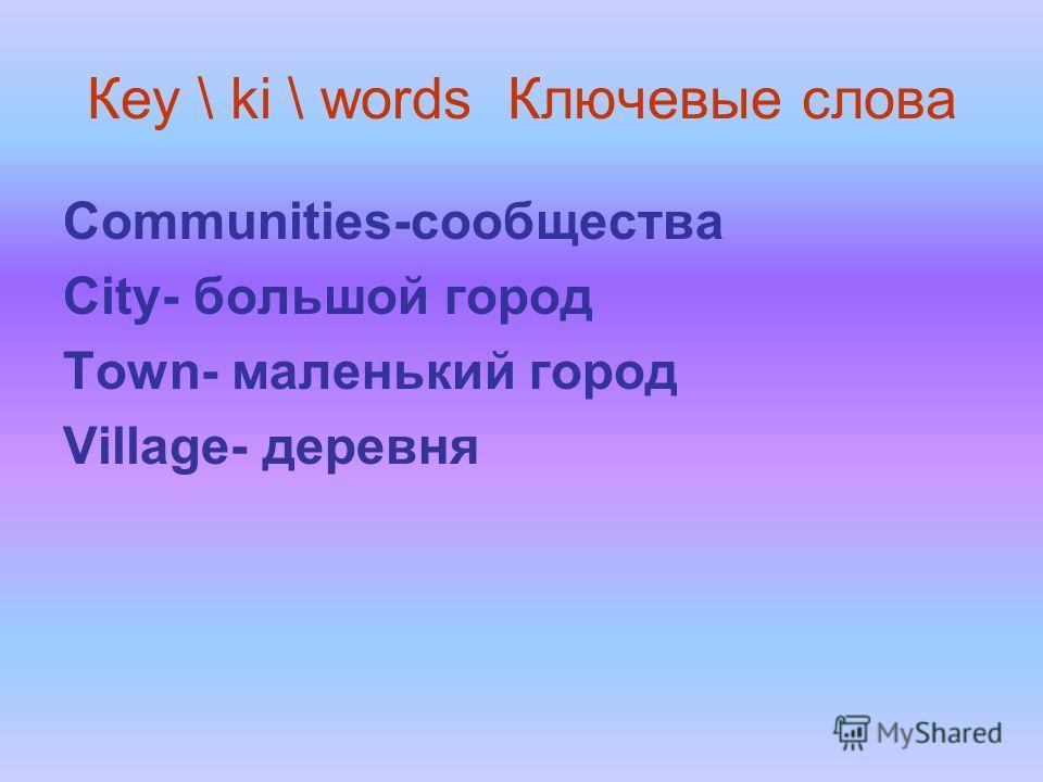 Кеу \ ki \ words Ключевые слова Communities-сообщества City- большой город Town- маленький город Village- деревня