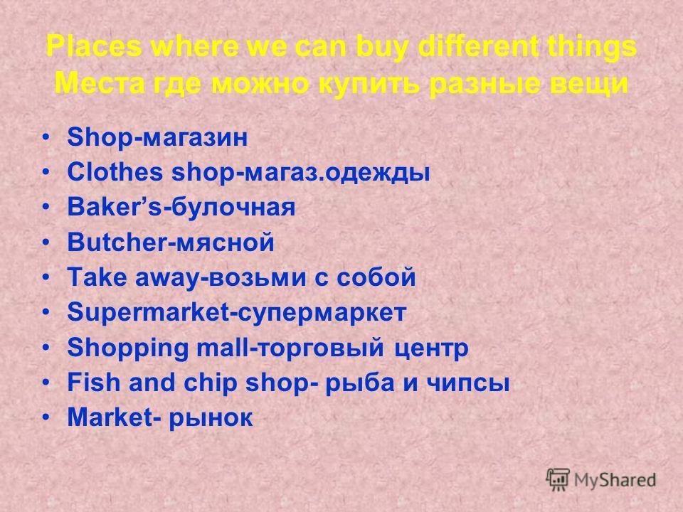 Places where we can buy different things Места где можно купить разные вещи Shop-магазин Clothes shop-магаз.одежды Bakers-булочная Butcher-мясной Take away-возьми с собой Supermarket-супермаркет Shopping mall-торговый центр Fish and chip shop- рыба и