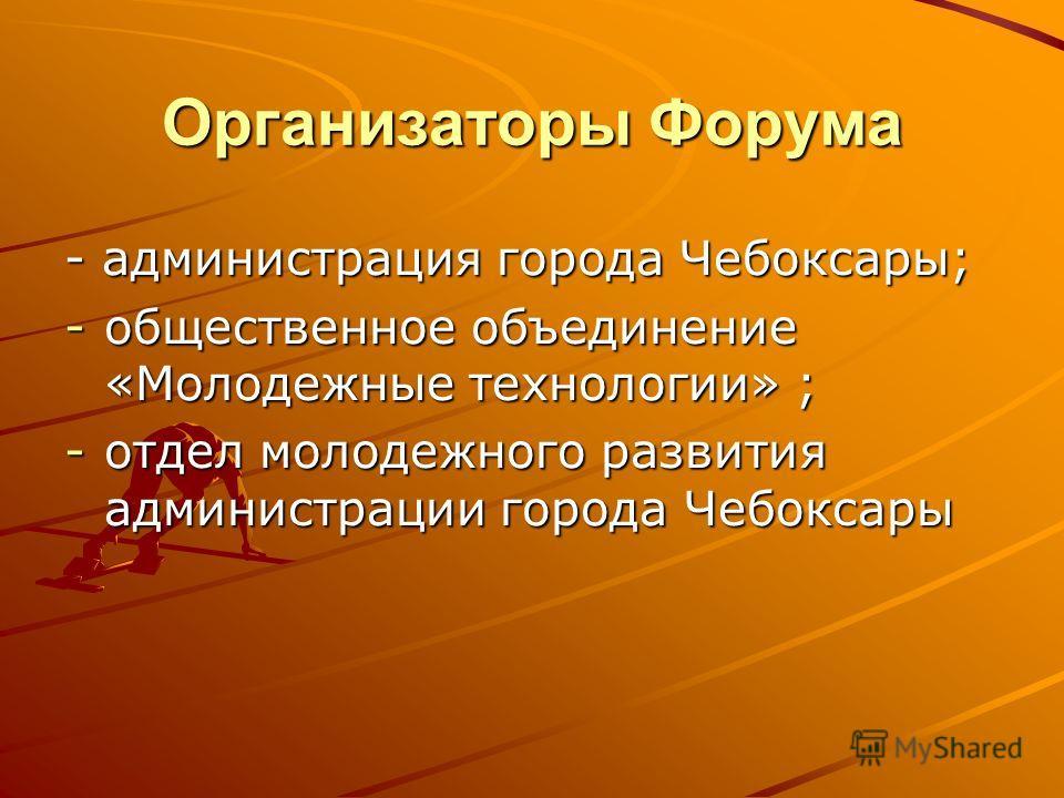 Организаторы Форума - администрация города Чебоксары; -общественное объединение «Молодежные технологии» ; -отдел молодежного развития администрации города Чебоксары