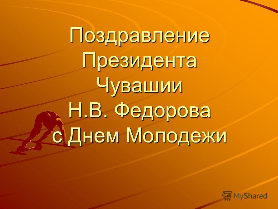 Поздравление Президента Чувашии Н.В. Федорова с Днем Молодежи