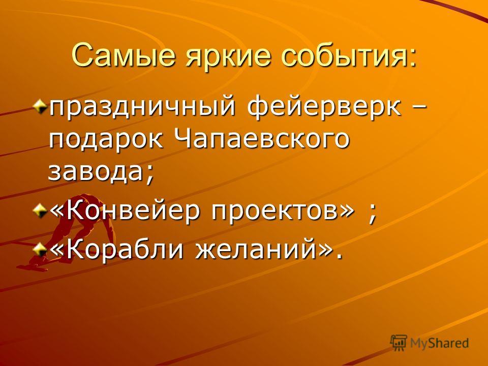 Самые яркие события: праздничный фейерверк – подарок Чапаевского завода; «Конвейер проектов» ; «Корабли желаний».
