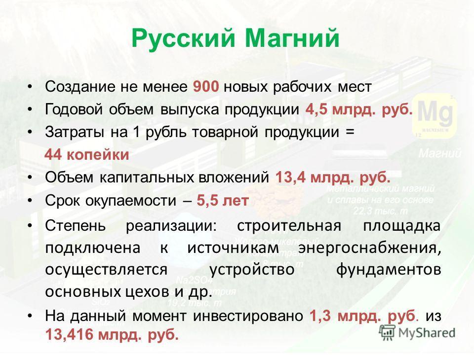 Русский Магний Создание не менее 900 новых рабочих мест Годовой объем выпуска продукции 4,5 млрд. руб. Затраты на 1 рубль товарной продукции = 44 копейки Объем капитальных вложений 13,4 млрд. руб. Срок окупаемости – 5,5 лет Степень реализации: строит