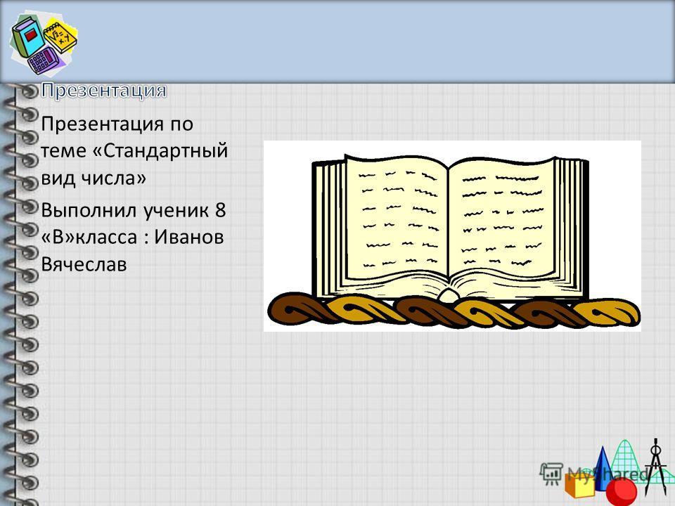 Презентация по теме «Стандартный вид числа» Выполнил ученик 8 «В»класса : Иванов Вячеслав