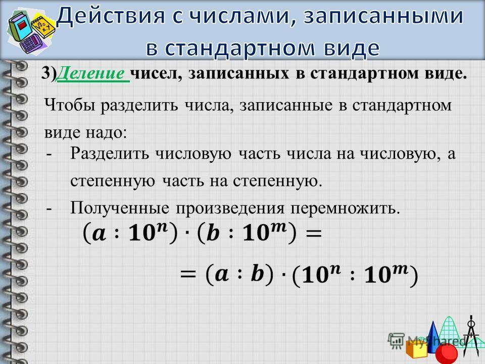 3)Деление чисел, записанных в стандартном виде. Чтобы разделить числа, записанные в стандартном виде надо: -Разделить числовую часть числа на числовую, а степенную часть на степенную. -Полученные произведения перемножить.