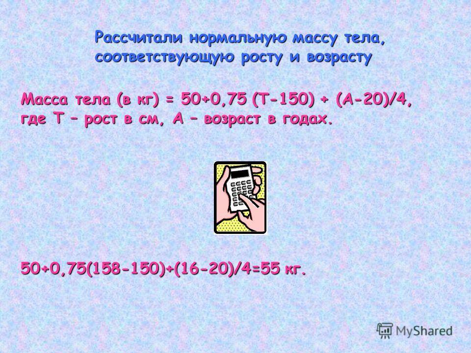 Рассчитали нормальную массу тела, соответствующую росту и возрасту Масса тела (в кг) = 50+0,75 (Т-150) + (А-20)/4, где Т – рост в см, А – возраст в годах. 50+0,75(158-150)+(16-20)/4=55 кг.