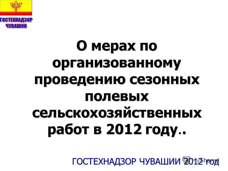О мерах по организованному проведению сезонных полевых сельскохозяйственных работ в 2012 году.. ГОСТЕХНАДЗОР ЧУВАШИИ 2012 год ГОСТЕХНАДЗОР ЧУВАШИИ 2012 год