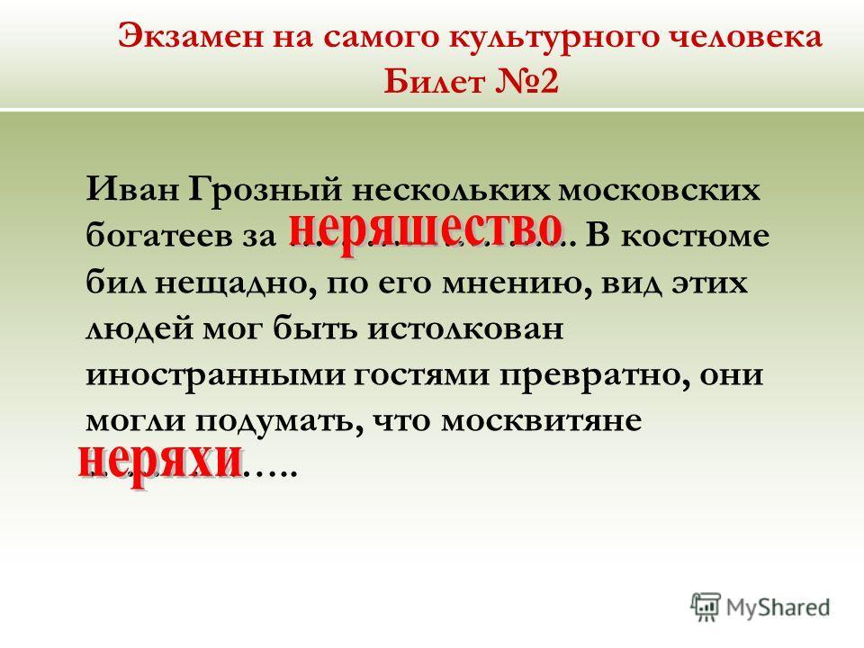 Экзамен на самого культурного человека Билет 2 Иван Грозный нескольких московских богатеев за ………………….. В костюме бил нещадно, по его мнению, вид этих людей мог быть истолкован иностранными гостями превратно, они могли подумать, что москвитяне …………….
