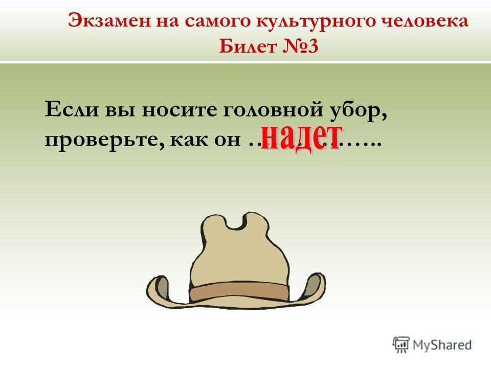 Экзамен на самого культурного человека Билет 3 Если вы носите головной убор, проверьте, как он ……………..