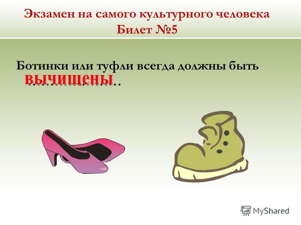 Экзамен на самого культурного человека Билет 5 Ботинки или туфли всегда должны быть …………………