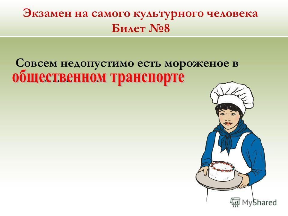 Экзамен на самого культурного человека Билет 8 Совсем недопустимо есть мороженое в ……………….
