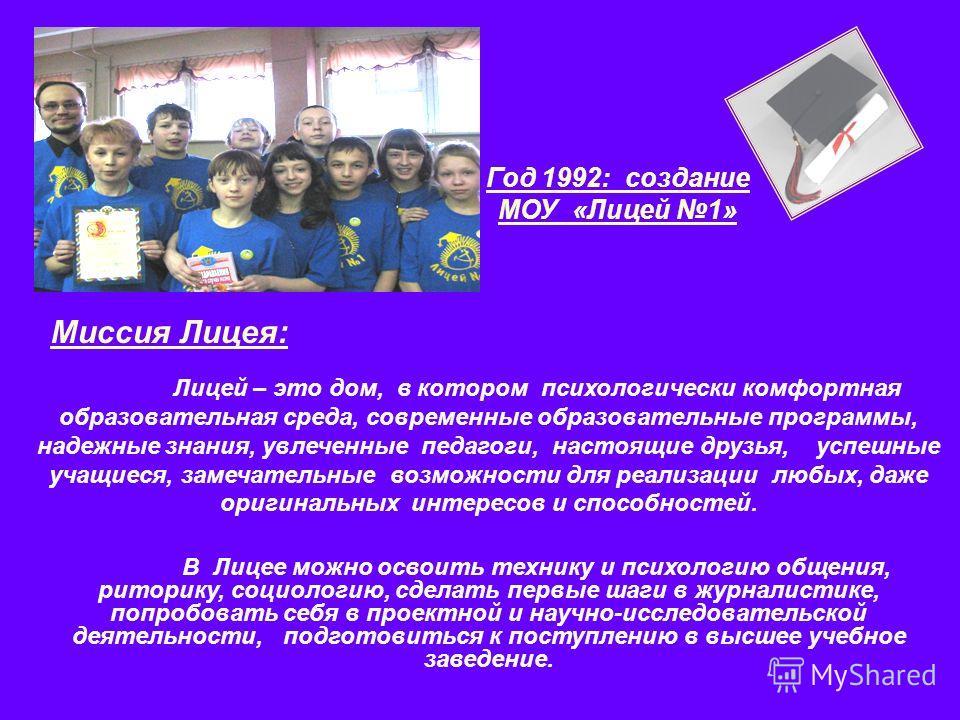 Год 1992: создание МОУ «Лицей 1» Миссия Лицея: Лицей – это дом, в котором психологически комфортная образовательная среда, современные образовательные программы, надежные знания, увлеченные педагоги, настоящие друзья, успешные учащиеся, замечательные