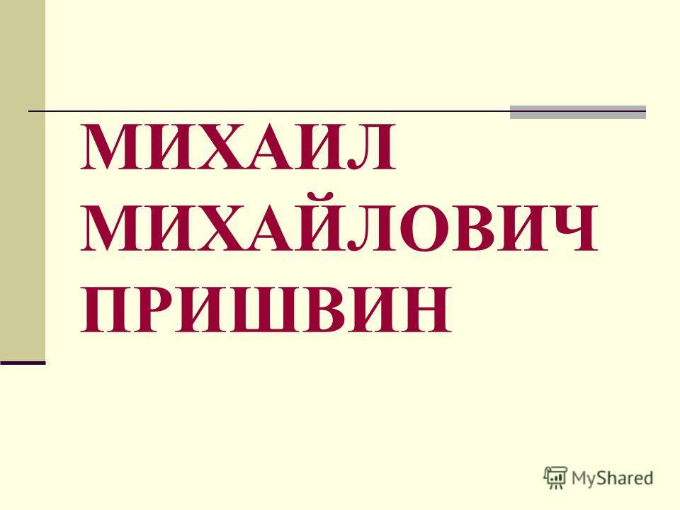 МИХАИЛ МИХАЙЛОВИЧ ПРИШВИН